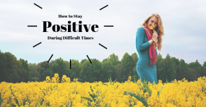how to stay positive during difficult times