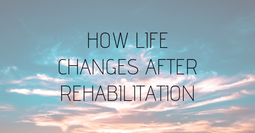 how life changes after rehabilitation