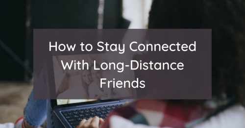 How to Stay Connected With Long-Distance Friends