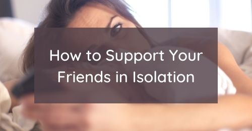 How to Support Your Friends in Isolation